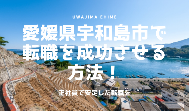 愛媛県宇和島市で転職を成功させる方法!正社員で安定した転職を